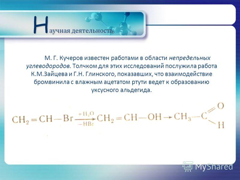 Н аучная деятельность М. Г. Кучеров известен работами в области непредельных углеводородов. Толчком для этих исследований послужила работа К.М.Зайцева и Г.Н. Глинского, показавших, что взаимодействие бромвинила с влажным ацетатом ртути ведет к образо