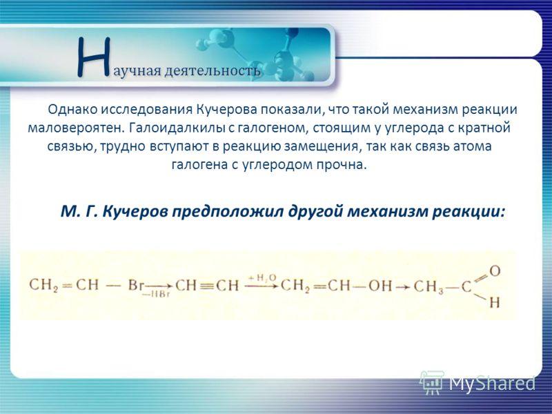 Однако исследования Кучерова показали, что такой механизм реакции маловероятен. Галоидалкилы с галогеном, стоящим у углерода с кратной связью, трудно вступают в реакцию замещения, так как связь атома галогена с углеродом прочна. М. Г. Кучеров предпол