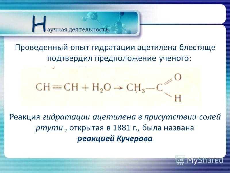 Проведенный опыт гидратации ацетилена блестяще подтвердил предположение ученого: Реакция гидратации ацетилена в присутствии солей ртути, открытая в 1881 г., была названа реакцией Кучерова