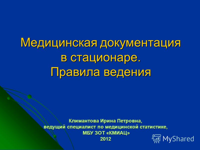 Медицинская документация в стационаре. Правила ведения Климантова Ирина Петровна, ведущий специалист по медицинской статистике, МБУ ЗОТ «КМИАЦ» 2012