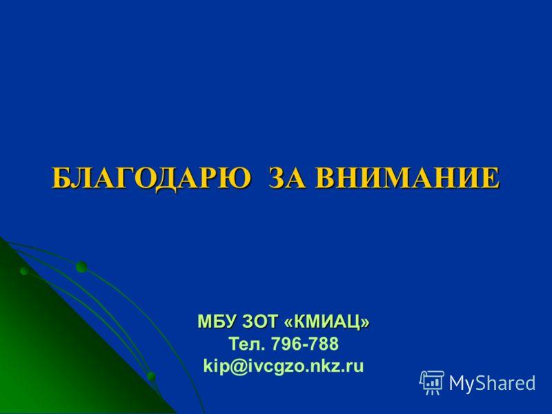 БЛАГОДАРЮ ЗА ВНИМАНИЕ БЛАГОДАРЮ ЗА ВНИМАНИЕ МБУ ЗОТ «КМИАЦ» Тел. 796-788 kip@ivcgzo.nkz.ru