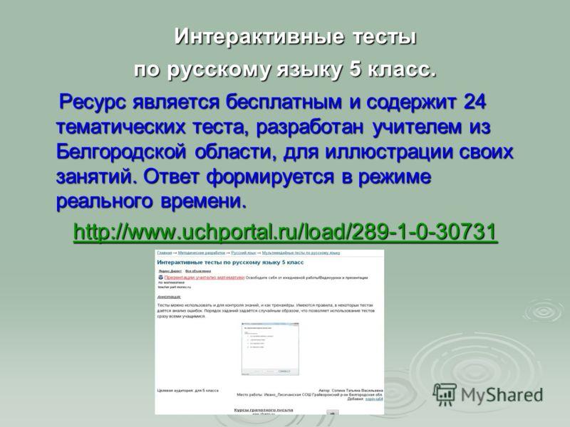 Интерактивные тесты Интерактивные тесты по русскому языку 5 класс. Ресурс является бесплатным и содержит 24 тематических теста, разработан учителем из Белгородской области, для иллюстрации своих занятий. Ответ формируется в режиме реального времени.