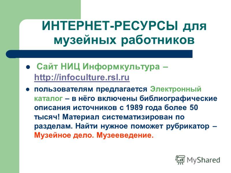 ИНТЕРНЕТ-РЕСУРСЫ для музейных работников Сайт НИЦ Информкультура – http://infoculture.rsl.ru http://infoculture.rsl.ru пользователям предлагается Электронный каталог – в нёго включены библиографические описания источников с 1989 года более 50 тысяч!