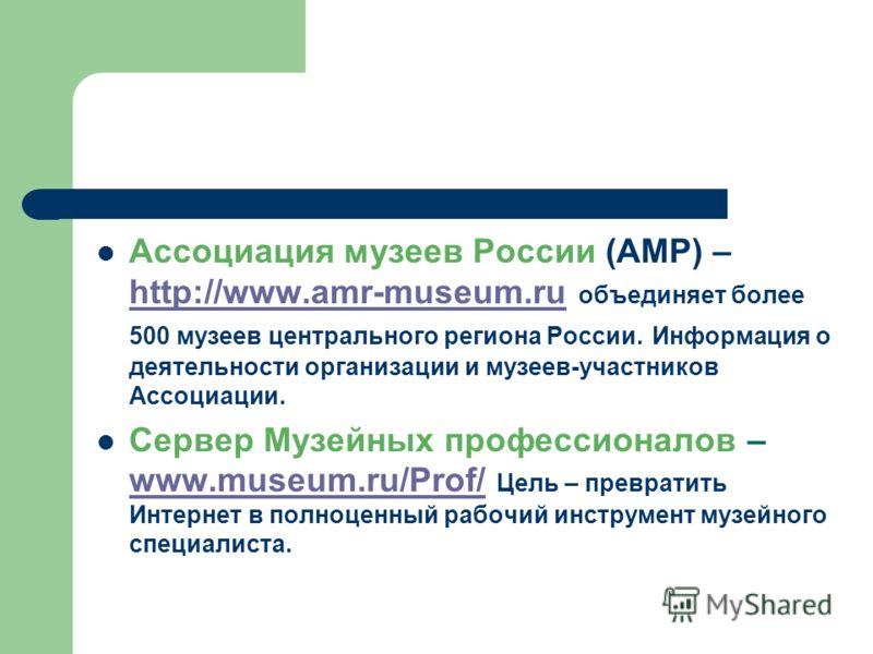 Ассоциация музеев России (АМР) – http://www.amr-museum.ru объединяет более 500 музеев центрального региона России. Информация о деятельности организации и музеев-участников Ассоциации. http://www.amr-museum.ru Сервер Музейных профессионалов – www.mus