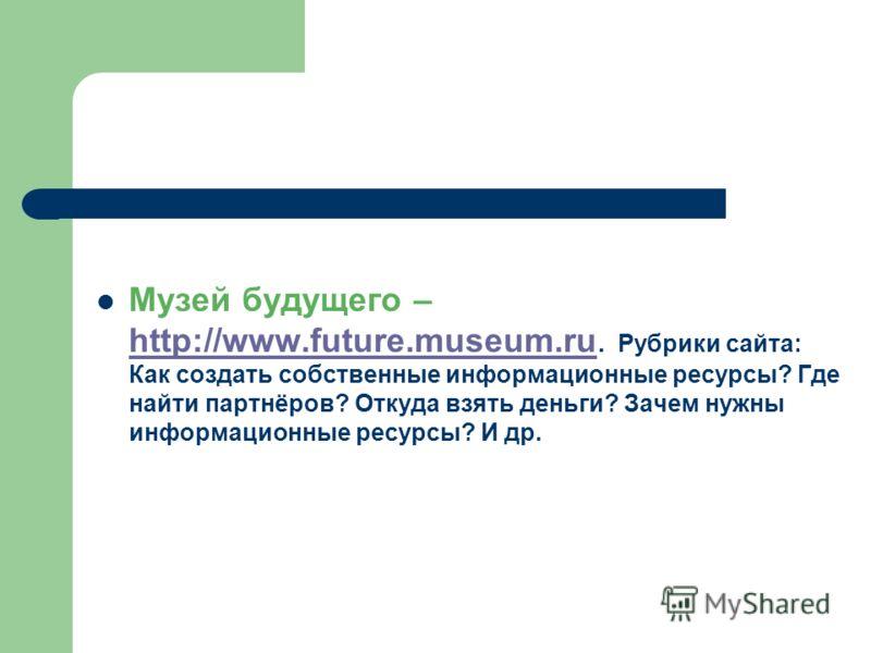 Музей будущего – http://www.future.museum.ru. Рубрики сайта: Как создать собственные информационные ресурсы? Где найти партнёров? Откуда взять деньги? Зачем нужны информационные ресурсы? И др. http://www.future.museum.ru