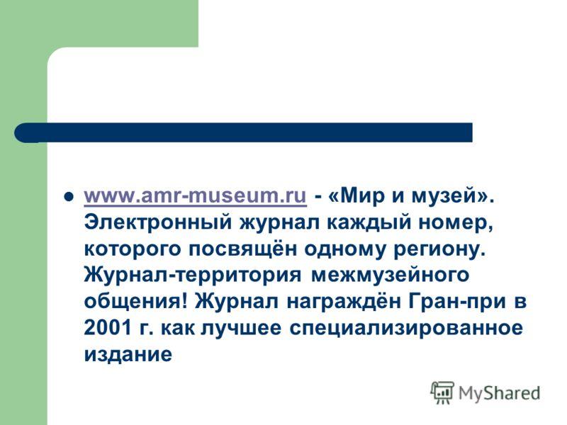www.amr-museum.ru - «Мир и музей». Электронный журнал каждый номер, которого посвящён одному региону. Журнал-территория межмузейного общения! Журнал награждён Гран-при в 2001 г. как лучшее специализированное издание www.amr-museum.ru
