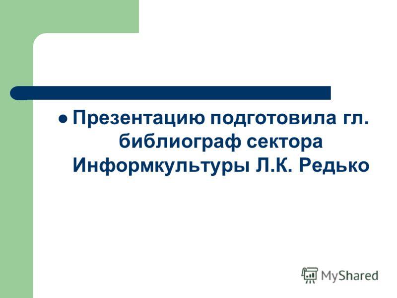 Презентацию подготовила гл. библиограф сектора Информкультуры Л.К. Редько