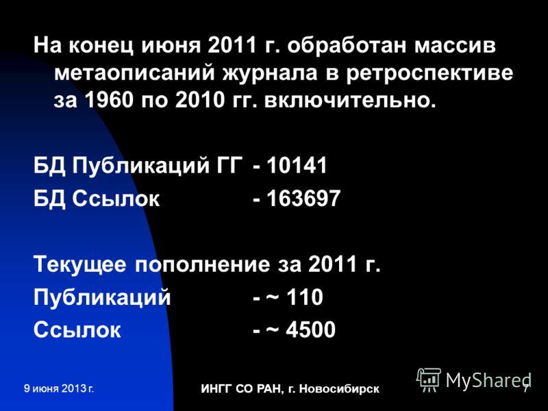 ИНГГ СО РАН, г. Новосибирск 7 На конец июня 2011 г. обработан массив метаописаний журнала в ретроспективе за 1960 по 2010 гг. включительно. БД Публикаций ГГ - 10141 БД Ссылок - 163697 Текущее пополнение за 2011 г. Публикаций - ~ 110 Ссылок- ~ 4500 9