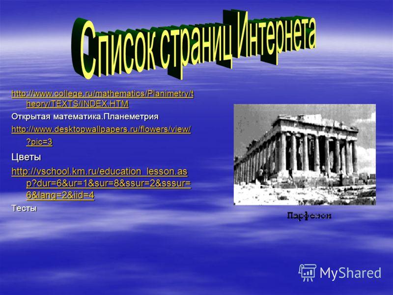 http://www.college.ru/mathematics/Planimetry/t heory/TEXTS/INDEX.HTM http://www.college.ru/mathematics/Planimetry/t heory/TEXTS/INDEX.HTM Открытая математика.Планеметрия http://www.desktopwallpapers.ru/flowers/view/ ?pic=3 http://www.desktopwallpaper