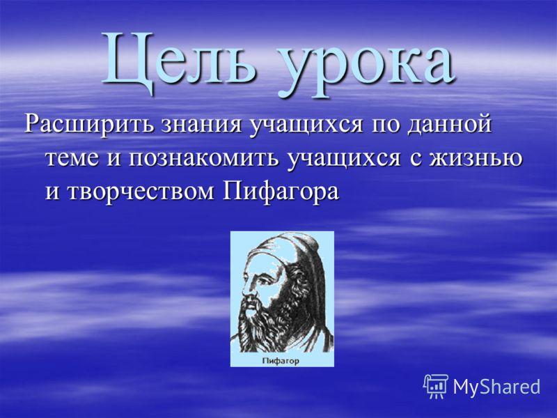 Цель урока Расширить знания учащихся по данной теме и познакомить учащихся с жизнью и творчеством Пифагора