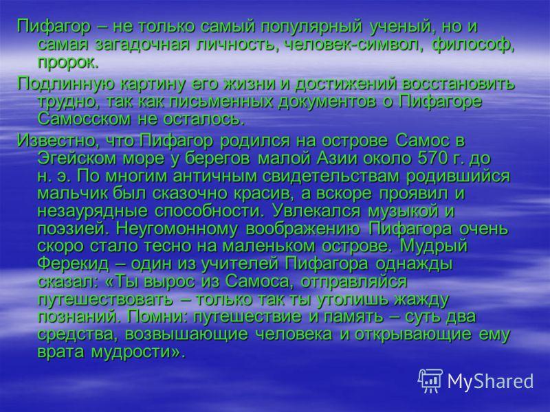 Пифагор – не только самый популярный ученый, но и самая загадочная личность, человек-символ, философ, пророк. Подлинную картину его жизни и достижений восстановить трудно, так как письменных документов о Пифагоре Самосском не осталось. Известно, что