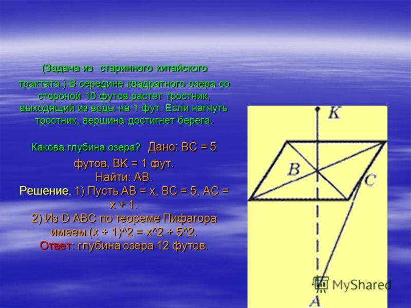 (Задача из старинного китайского трактата.) В середине квадратного озера со стороной 10 футов растет тростник, выходящий из воды на 1 фут. Если нагнуть тростник, вершина достигнет берега. Какова глубина озера? Дано: BC = 5 футов, BK = 1 фут. Найти: A