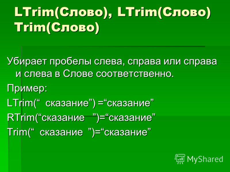 LTrim(Слово), LTrim(Слово) Trim(Слово) Убирает пробелы слева, справа или справа и слева в Слове соответственно. Пример: LTrim( сказание) =сказание RTrim(сказание )=сказание Trim( сказание )=сказание