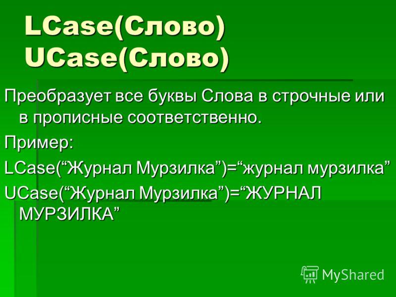 LCase(Слово) UCase(Слово) Преобразует все буквы Слова в строчные или в прописные соответственно. Пример: LCase(Журнал Мурзилка)=журнал мурзилка UCase(Журнал Мурзилка)=ЖУРНАЛ МУРЗИЛКА