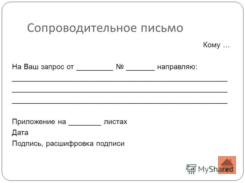 Сопроводительное письмо Кому … На Ваш запрос от _________ _______ направляю: ____________________________________________________ Приложение на ________ листах Дата Подпись, расшифровка подписи
