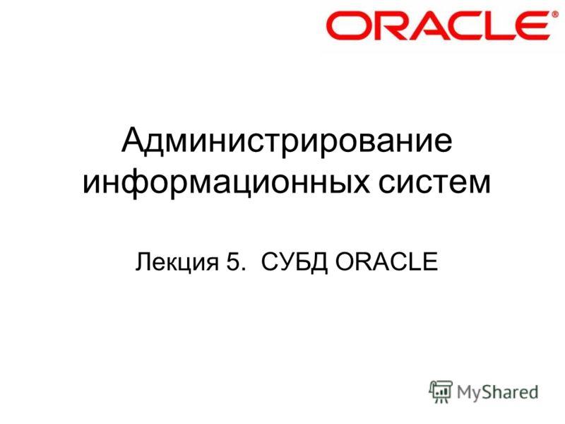Администрирование информационных систем Лекция 5. СУБД ORACLE