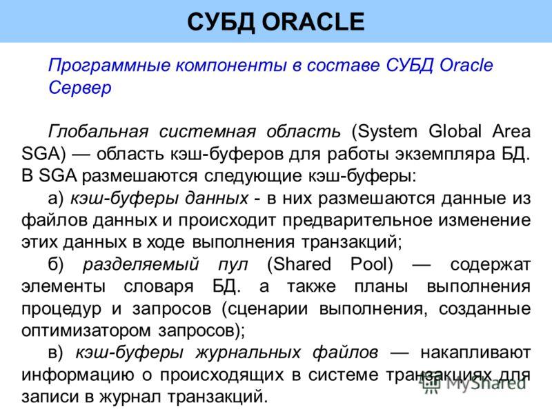 СУБД ORACLE Программные компоненты в составе СУБД Oracle Сервер Глобальная системная область (System Global Area SGA) область кэш-буферов для работы экземпляра БД. В SGA размешаются следующие кэш-буферы: а) кэш-буферы данных - в них размешаются данны
