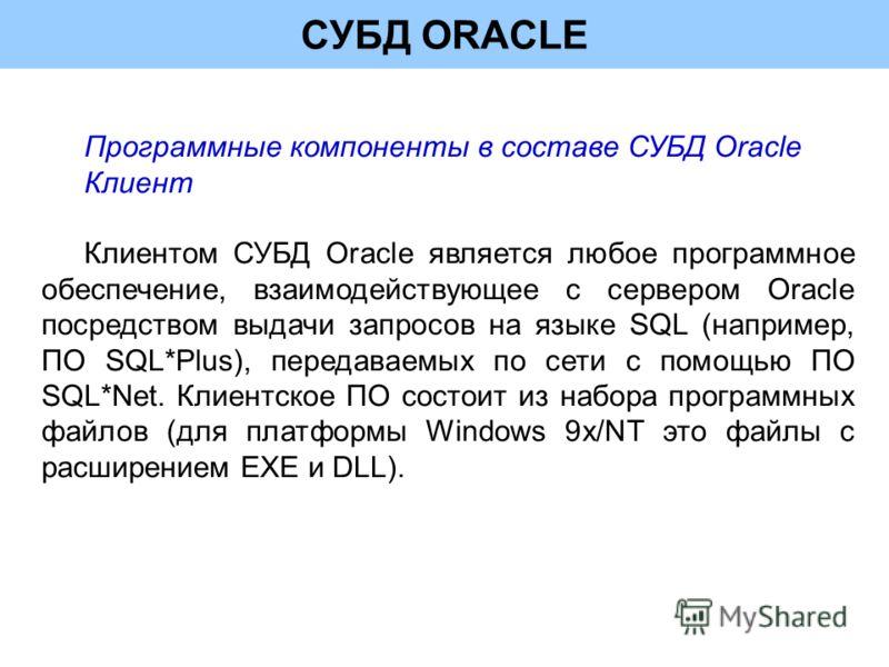 СУБД ORACLE Программные компоненты в составе СУБД Oracle Клиент Клиентом СУБД Oracle является любое программное обеспечение, взаимодействующее с сервером Oracle посредством выдачи запросов на языке SQL (например, ПО SQL*Plus), передаваемых по сети с