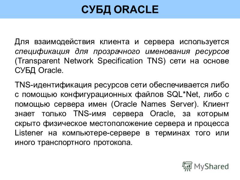 СУБД ORACLE Для взаимодействия клиента и сервера используется спецификация для прозрачного именования ресурсов (Transparent Network Specification TNS) сети на основе СУБД Oracle. TNS-идентификация ресурсов сети обеспечивается либо с помощью конфигура
