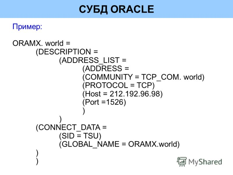 СУБД ORACLE Пример: ORAMX. world = (DESCRIPTION = (ADDRESS_LIST = (ADDRESS = (COMMUNITY = TCP_COM. world) (PROTOCOL = TCP) (Host = 212.192.96.98) (Port =1526) ) ) (CONNECT_DATA = (SID = TSU) (GLOBAL_NAME = ORAMX.world) ) )