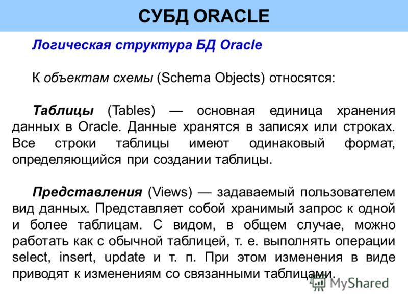 СУБД ORACLE Логическая структура БД Oracle К объектам схемы (Schema Objects) относятся: Таблицы (Tables) основная единица хранения данных в Oracle. Данные хранятся в записях или строках. Все строки таблицы имеют одинаковый формат, определяющийся при