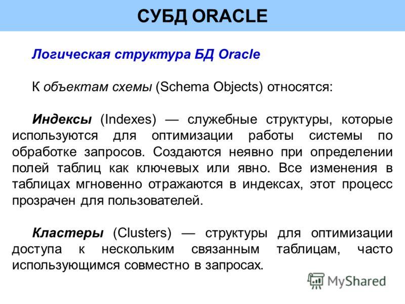 СУБД ORACLE Логическая структура БД Oracle К объектам схемы (Schema Objects) относятся: Индексы (Indexes) служебные структуры, которые используются для оптимизации работы системы по обработке запросов. Создаются неявно при определении полей таблиц ка