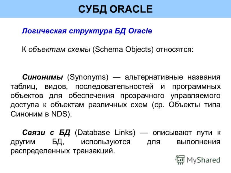 СУБД ORACLE Логическая структура БД Oracle К объектам схемы (Schema Objects) относятся: Синонимы (Synonyms) альтернативные названия таблиц, видов, последовательностей и программных объектов для обеспечения прозрачного управляемого доступа к объектам