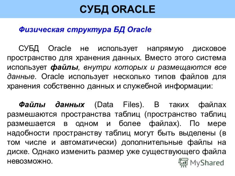СУБД ORACLE Физическая структура БД Oracle СУБД Oracle не использует напрямую дисковое пространство для хранения данных. Вместо этого система использует файлы, внутри которых и размещаются все данные. Oracle использует несколько типов файлов для хран