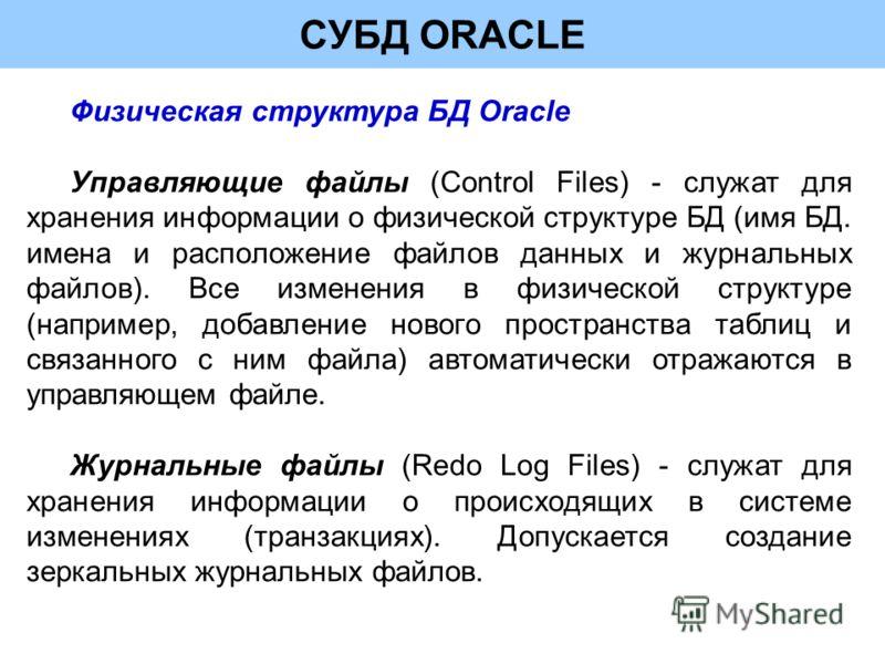 СУБД ORACLE Физическая структура БД Oracle Управляющие файлы (Control Files) - служат для хранения информации о физической структуре БД (имя БД. имена и расположение файлов данных и журнальных файлов). Все изменения в физической структуре (например,