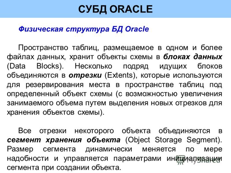 СУБД ORACLE Физическая структура БД Oracle Пространство таблиц, размещаемое в одном и более файлах данных, хранит объекты схемы в блоках данных (Data Blocks). Несколько подряд идущих блоков объединяются в отрезки (Extents), которые используются для р