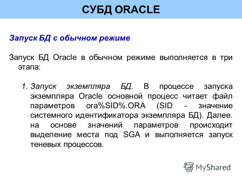 СУБД ORACLE Запуск БД с обычном режиме Запуск БД Oracle в обычном режиме выполняется в три этапа: 1.Запуск экземпляра БД. В процессе запуска экземпляра Oracle основной процесс читает файл параметров ora%SID%.ORA (SID - значение системного идентификат