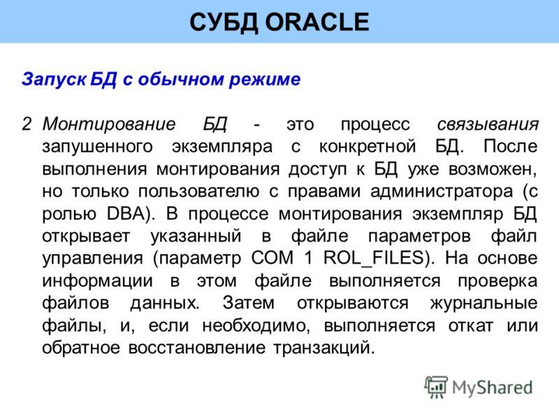 СУБД ORACLE Запуск БД с обычном режиме 2Монтирование БД - это процесс связывания запушенного экземпляра с конкретной БД. После выполнения монтирования доступ к БД уже возможен, но только пользователю с правами администратора (с ролью DBA). В процессе