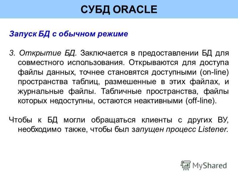 СУБД ORACLE Запуск БД с обычном режиме 3. Открытие БД. Заключается в предоставлении БД для совместного использования. Открываются для доступа файлы данных, точнее становятся доступными (on-line) пространства таблиц, размешенные в этих файлах, и журна