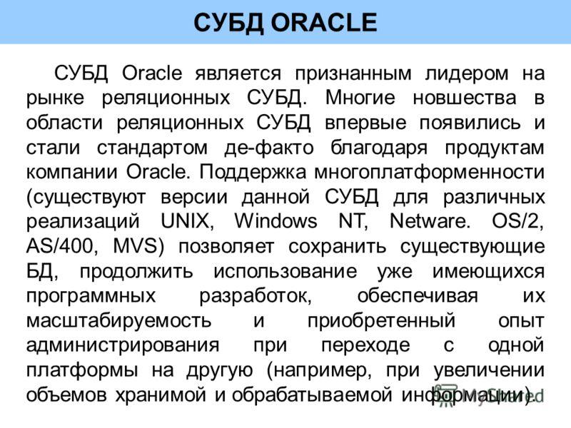 СУБД ORACLE СУБД Oracle является признанным лидером на рынке реляционных СУБД. Многие новшества в области реляционных СУБД впервые появились и стали стандартом де-факто благодаря продуктам компании Oracle. Поддержка многоплатформенности (существуют в