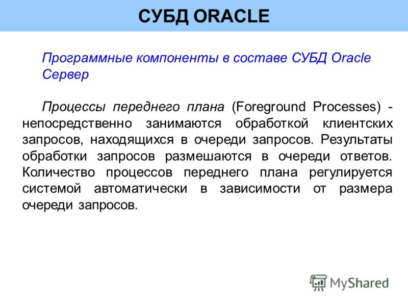 СУБД ORACLE Программные компоненты в составе СУБД Oracle Сервер Процессы переднего плана (Foreground Processes) - непосредственно занимаются обработкой клиентских запросов, находящихся в очереди запросов. Результаты обработки запросов размешаются в о