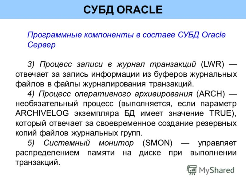 СУБД ORACLE Программные компоненты в составе СУБД Oracle Сервер 3) Процесс записи в журнал транзакций (LWR) отвечает за запись информации из буферов журнальных файлов в файлы журналирования транзакций. 4) Процесс оперативного архивирования (ARCH) нео