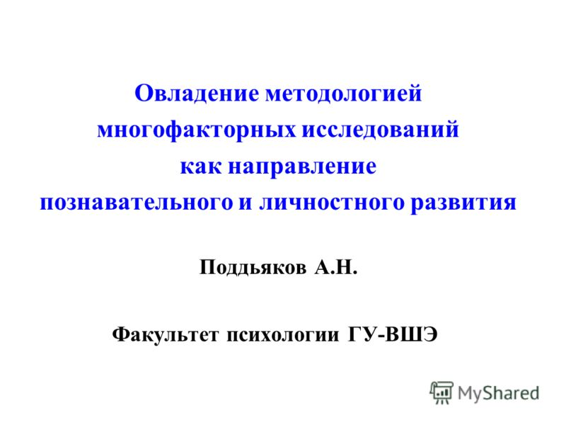 Овладение методологией многофакторных исследований как направление познавательного и личностного развития Поддьяков А.Н. Факультет психологии ГУ-ВШЭ