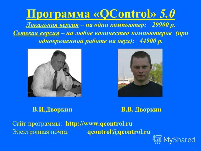 Программа «QControl» 5.0 Локальная версия – на один компьютер: 29900 р. Сетевая версия – на любое количество компьютеров (при одновременной работе на двух): 44900 р. В.И.Дворкин В.В. Дворкин Сайт программы: http://www.qcontrol.ru Электронная почта: q