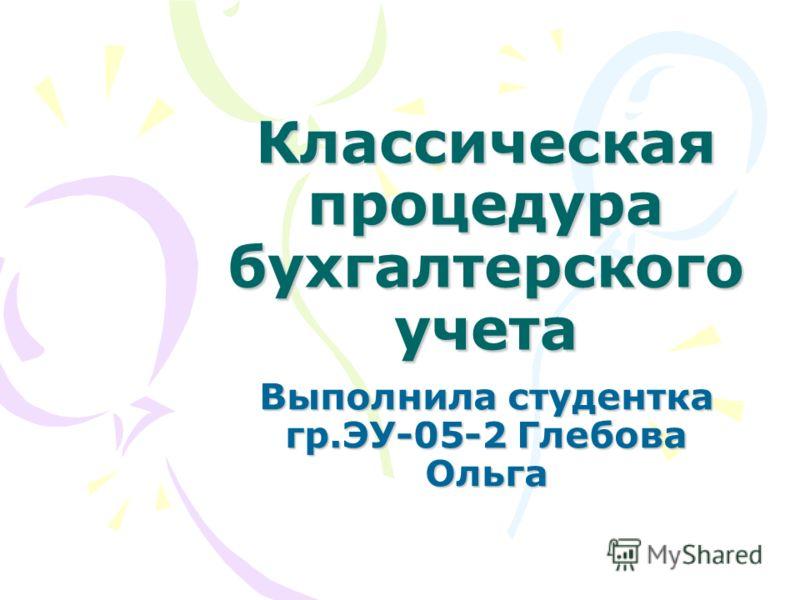 Классическая процедура бухгалтерского учета Выполнила студентка гр.ЭУ-05-2 Глебова Ольга
