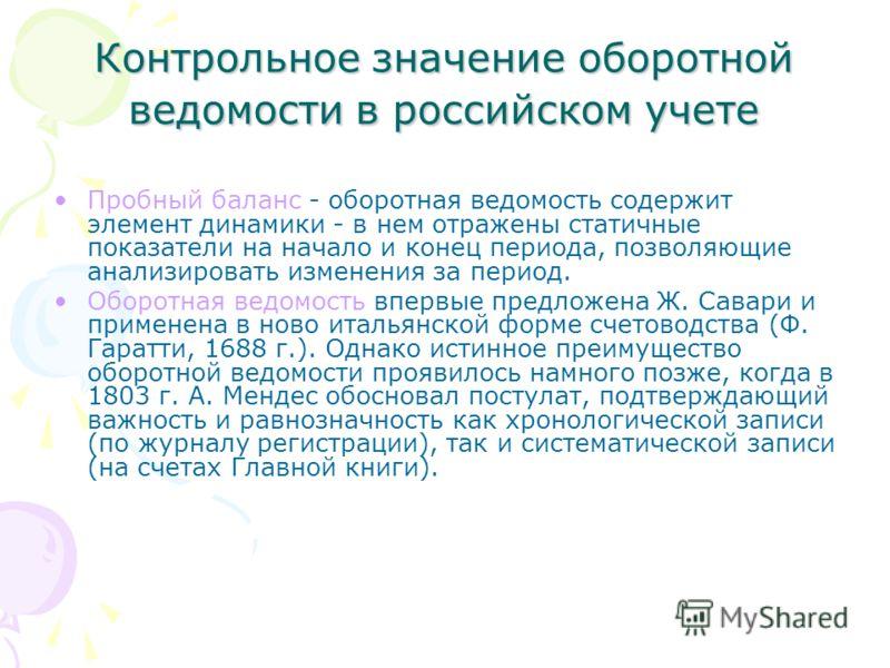 Контрольное значение оборотной ведомости в российском учете Пробный баланс - оборотная ведомость содержит элемент динамики - в нем отражены статичные показатели на начало и конец периода, позволяющие анализировать изменения за период. Оборотная ведо
