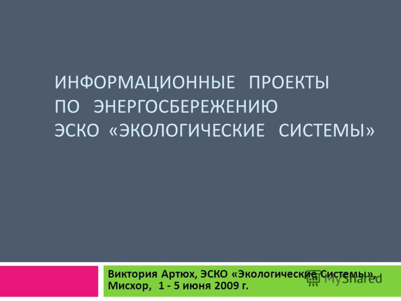 ИНФОРМАЦИОННЫЕ ПРОЕКТЫ ПО ЭНЕРГОСБЕРЕЖЕНИЮ ЭСКО « ЭКОЛОГИЧЕСКИЕ СИСТЕМЫ » Виктория Артюх, ЭСКО « Экологические Системы », Мисхор, 1 - 5 июня 2009 г.