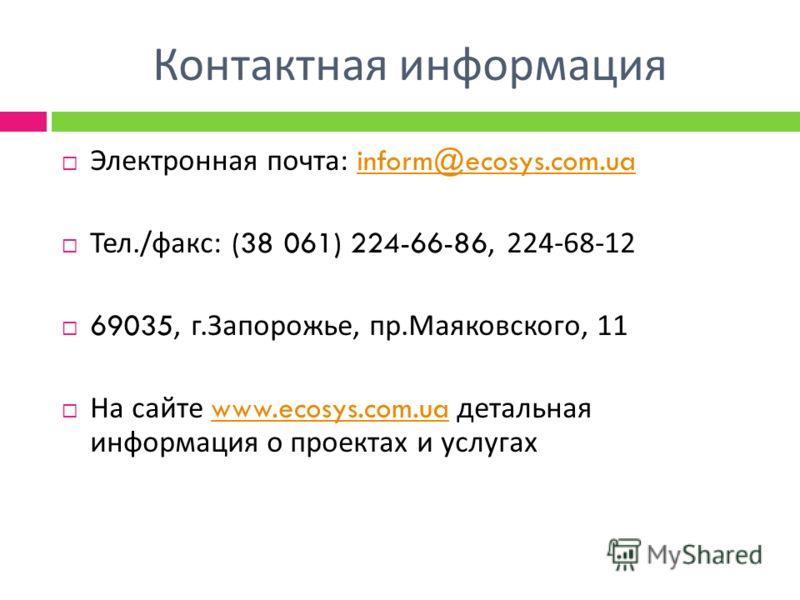 Контактная информация Электронная почта : inform@ecosys.com.uainform@ecosys.com.ua Тел./ факс : (38 061) 224-66-86, 224-68-12 69035, г. Запорожье, пр. Маяковского, 11 На сайте www.ecosys.com.ua детальная информация о проектах и услугахwww.ecosys.com.
