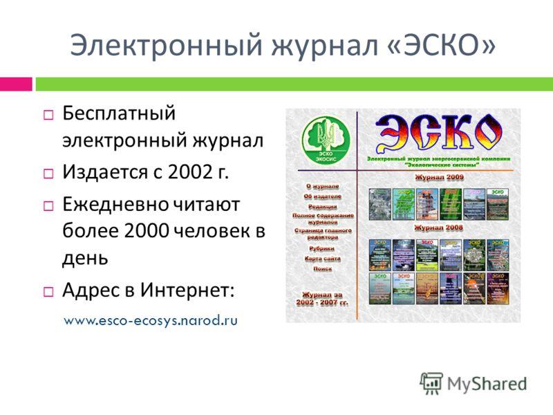 Электронный журнал « ЭСКО » Бесплатный электронный журнал Издается с 2002 г. Ежедневно читают более 2000 человек в день Адрес в Интернет : www.esco-ecosys.narod.ru