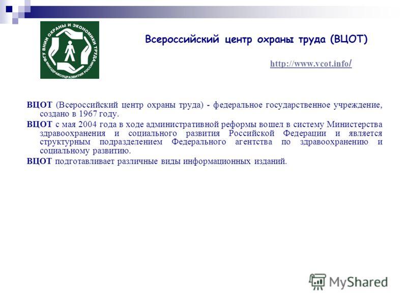 Всероссийский центр охраны труда (ВЦОТ) http://www.vcot.info / http://www.vcot.info / ВЦОТ (Всероссийский центр охраны труда) - федеральное государственное учреждение, создано в 1967 году. ВЦОТ с мая 2004 года в ходе административной реформы вошел в