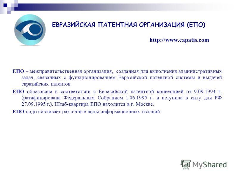 ЕПО – межправительственная организация, созданная для выполнения административных задач, связанных с функционированием Евразийской патентной системы и выдачей евразийских патентов. ЕПО образована в соответствии с Евразийской патентной конвенцией от 9
