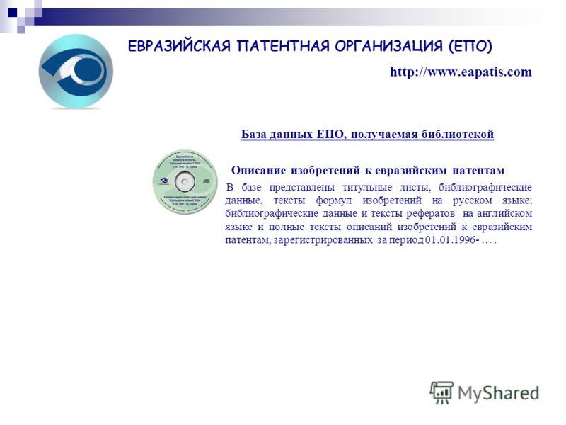 База данных ЕПО, получаемая библиотекой Описание изобретений к евразийским патентам В базе представлены титульные листы, библиографические данные, тексты формул изобретений на русском языке; библиографические данные и тексты рефератов на английском я