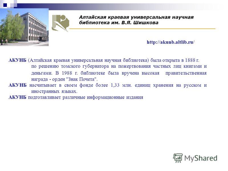 АКУНБ (Алтайская краевая универсальная научная библиотека) была открыта в 1888 г. по решению томского губернатора на пожертвования частных лиц книгами и деньгами. В 1988 г. библиотеке была вручена высокая правительственная награда - орден