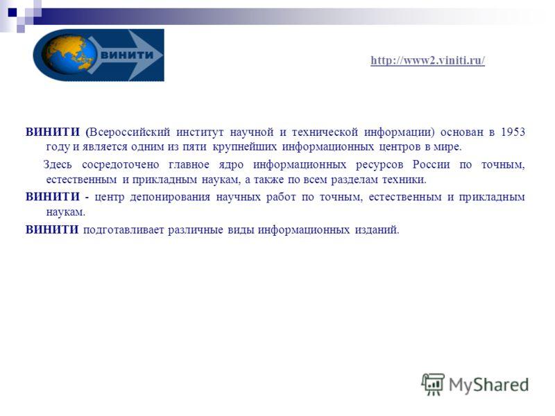 http://www2.viniti.ru/ ВИНИТИ (Всероссийский институт научной и технической информации) основан в 1953 году и является одним из пяти крупнейших информационных центров в мире. Здесь сосредоточено главное ядро информационных ресурсов России по точным,