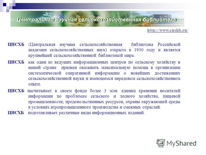 http://www.cnshb.ru/ ЦНСХБ (Центральная научная сельскохозяйственная библиотека Российской академии сельскохозяйственных наук) открыта в 1930 году и является крупнейшей сельскохозяйственной библиотекой мира. ЦНСХБ как один из ведущих информационных ц