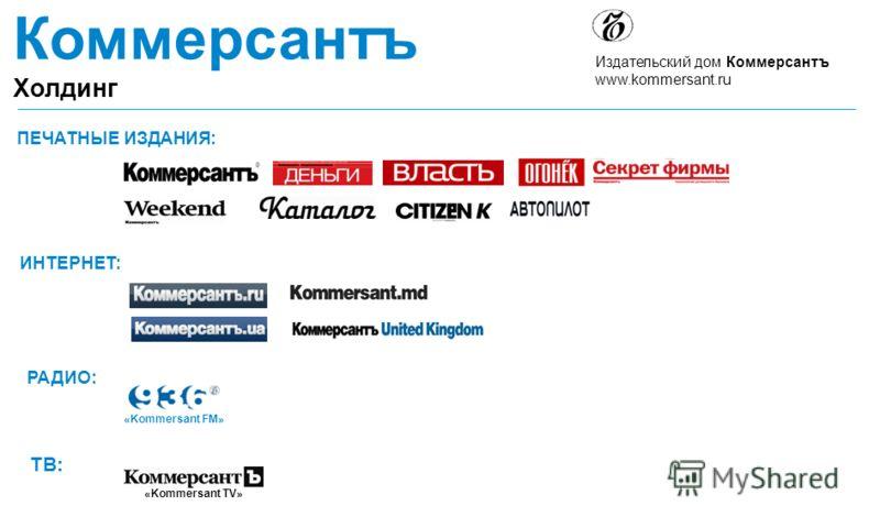 Коммерсантъ Холдинг Издательский дом Коммерсантъ www.kommersant.ru ПЕЧАТНЫЕ ИЗДАНИЯ: ИНТЕРНЕТ: РАДИО: ТВ: «Kommersant TV» «Kommersant FM»